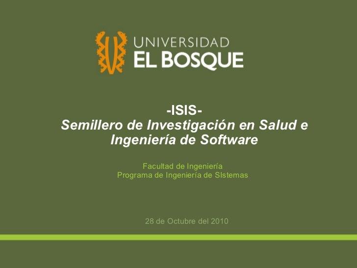 -ISIS- Semillero de Investigación en Salud e Ingeniería de Software 28 de Octubre del 2010 Facultad de Ingeniería Programa...