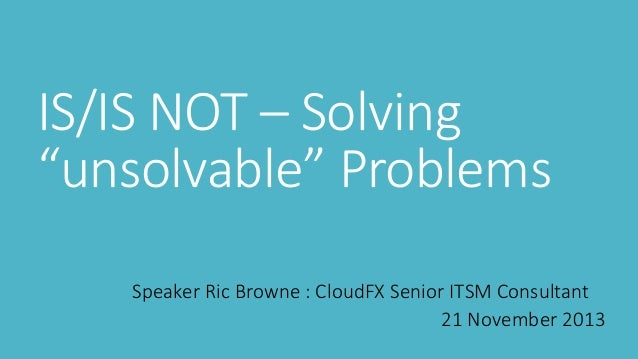 "IS/IS NOT – Solving ""unsolvable"" Problems Speaker Ric Browne : CloudFX Senior ITSM Consultant 21 November 2013"