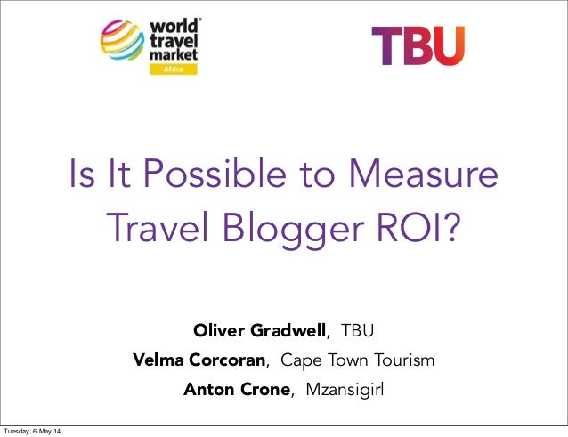 Is It Possible to Measure Travel Blogger ROI? Oliver Gradwell, TBU Velma Corcoran, Cape Town Tourism Anton Crone, Mzansigi...