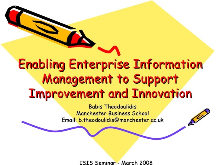 Enabling Enterprise Information Management to Support Improvement and Innovation Babis Theodoulidis Manchester Business Sc...