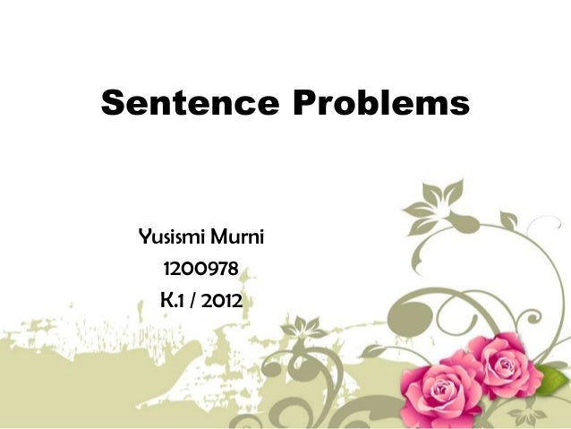 Sentence Problems Yusismi Murni 1200978 K.1 / 2012