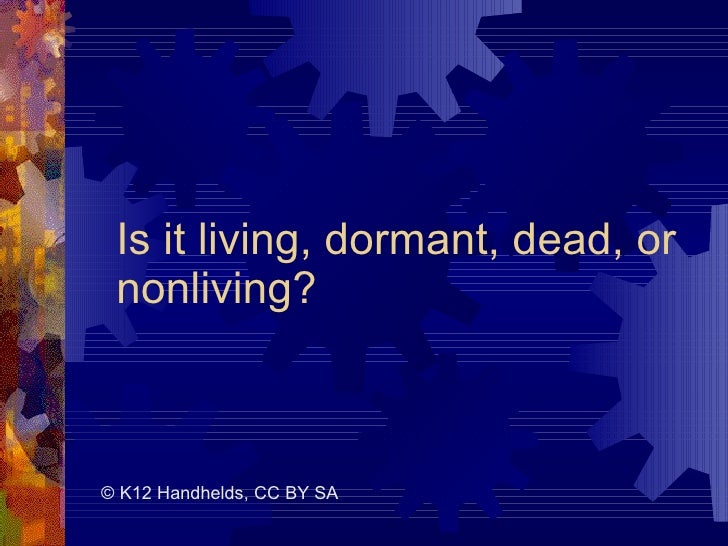 Is it living, dormant, dead, or nonliving? © K12 Handhelds, CC BY SA