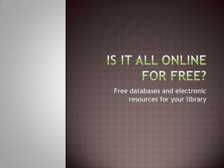 Is it all online for free?<br />Free databases and electronic resources for your library<br />