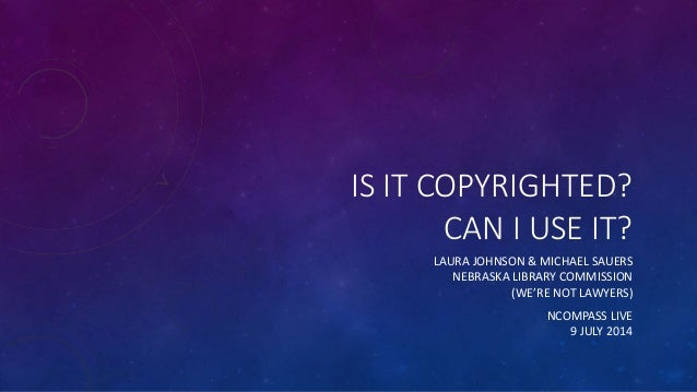 IS IT COPYRIGHTED? CAN I USE IT? LAURA JOHNSON & MICHAEL SAUERS NEBRASKA LIBRARY COMMISSION (WE'RE NOT LAWYERS) NCOMPASS L...