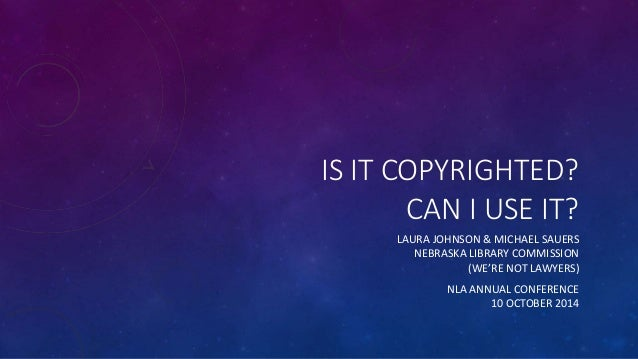 IS IT COPYRIGHTED?  CAN I USE IT?  LAURA JOHNSON & MICHAEL SAUERS  NEBRASKA LIBRARY COMMISSION  (WE'RE NOT LAWYERS)  NLA A...