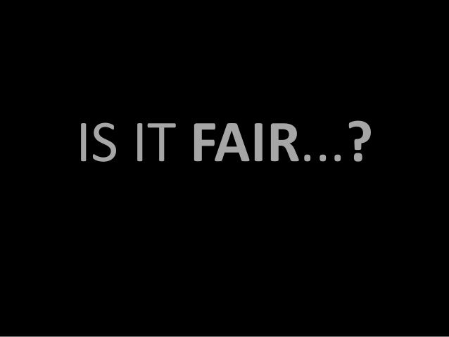 IS IT FAIR...?