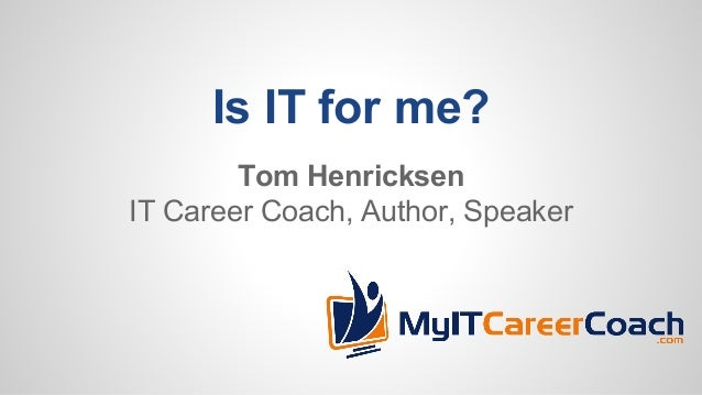Is IT for me? Tom Henricksen IT Career Coach, Author, Speaker