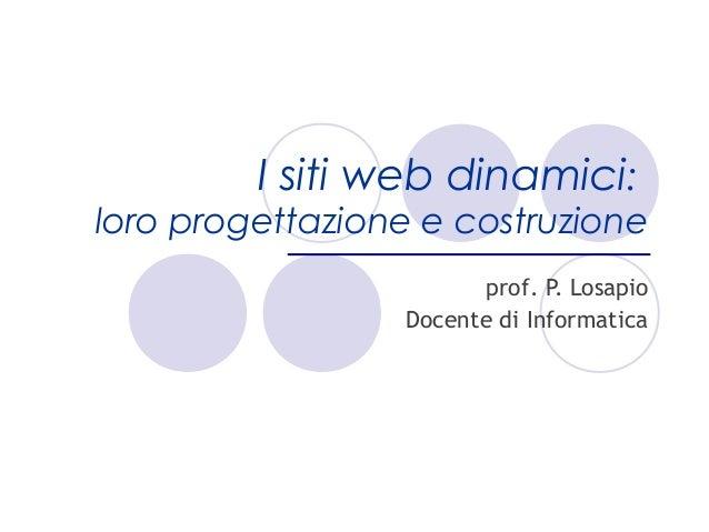 I siti web dinamici:loro progettazione e costruzione                       prof. P. Losapio                 Docente di Inf...