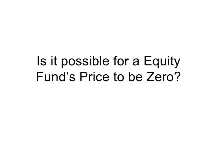Is it possible for a Equity Fund's Price to be Zero?