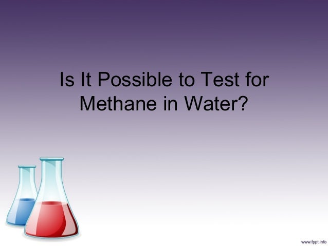Is It Possible to Test for   Methane in Water?