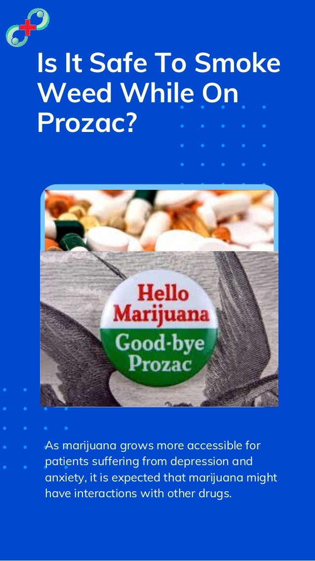 Is It Safe To Smoke Weed While On Prozac? As marijuana grows more accessible for patients suffering from depression and an...
