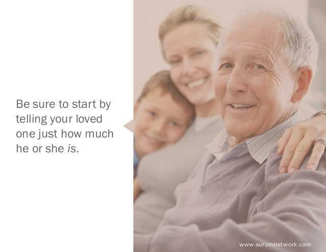 www.aurumnetwork.com Be sure to start by telling your loved one just how much he or she is.