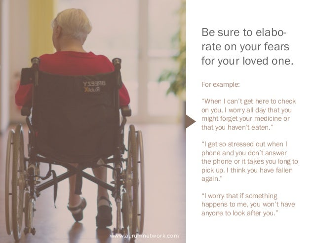 """www.aurumnetwork.com Be sure to elabo- rate on your fears for your loved one. For example: """"When I can't get here to check..."""