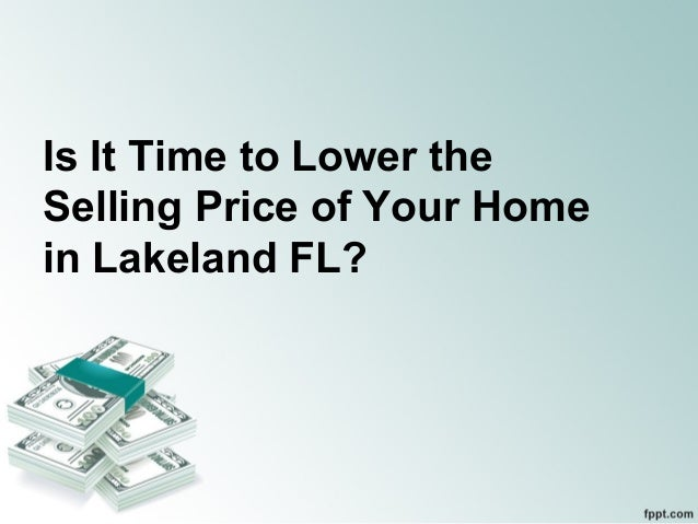 Is It Time to Lower theSelling Price of Your Homein Lakeland FL?