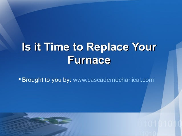 Is it Time to Replace YourIs it Time to Replace Your FurnaceFurnace Brought to you by: www.cascademechanical.com