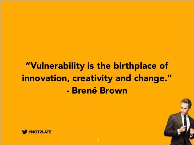 """""""Vulnerability is the birthplace of innovation, creativity and change."""" - Brené Brown  10"""