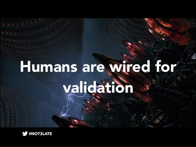 Humans are wired for validation