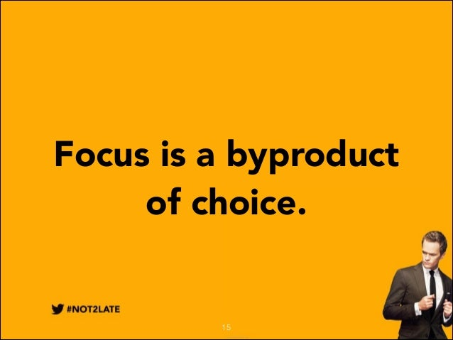 Focus is a byproduct of choice.  15