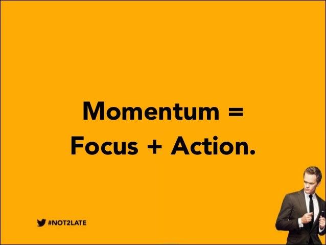 Momentum = Focus + Action.