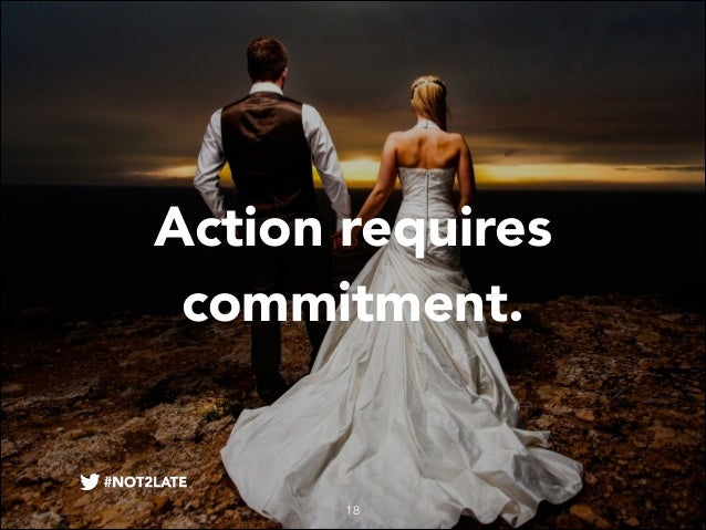 Action requires commitment.  18