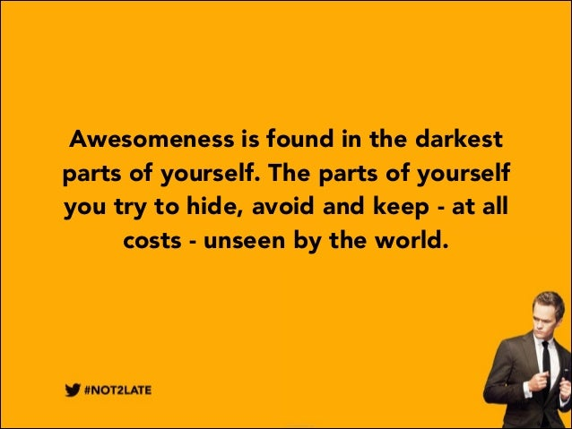 Awesomeness is found in the darkest parts of yourself. The parts of yourself you try to hide, avoid and keep - at all cost...
