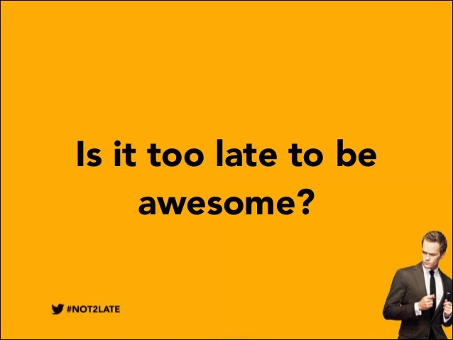 Is it too late to be awesome?