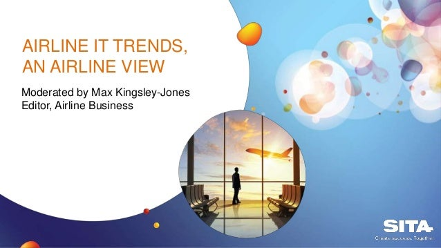 AIRLINE IT TRENDS, AN AIRLINE VIEW Moderated by Max Kingsley-Jones Editor, Airline Business