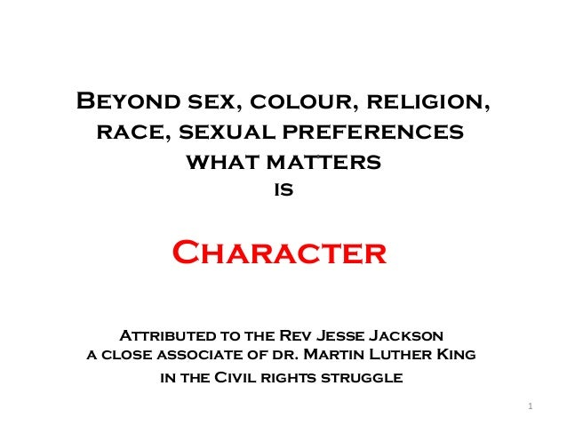 Beyond sex, colour, religion, race, sexual preferences what matters is Character Attributed to the Rev Jesse Jackson a clo...