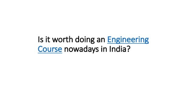 Is it worth doing an Engineering Course nowadays in India?