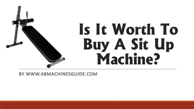 Is It Worth To Buy A Sit Up Machine? BY WWW.ABMACHINESGUIDE.COM