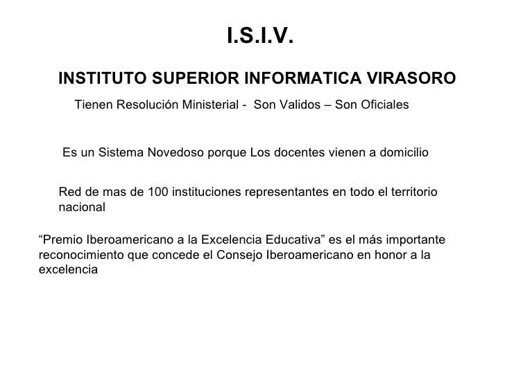 Tienen Resolución Ministerial -  Son Validos – Son Oficiales I.S.I.V. INSTITUTO SUPERIOR INFORMATICA VIRASORO   Es un Sist...