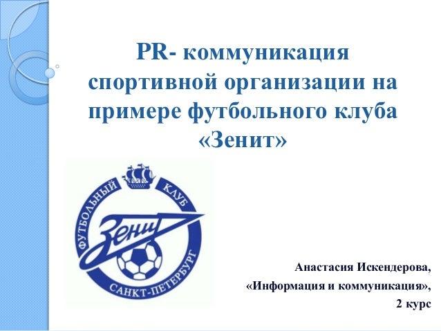 PR- коммуникацияспортивной организации напримере футбольного клуба         «Зенит»                   Анастасия Искендерова...