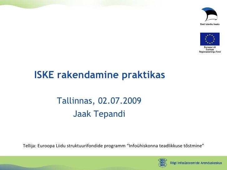 """Tallinnas, 02.07.2009 Jaak Tepandi ISKE rakendamine praktikas Tellija: Euroopa Liidu struktuurifondide programm """"Infoühisk..."""