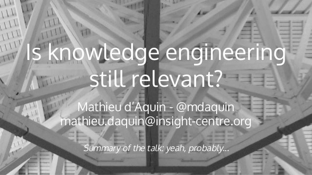 Is knowledge engineering still relevant? Mathieu d'Aquin - @mdaquin mathieu.daquin@insight-centre.org Summary of the talk:...