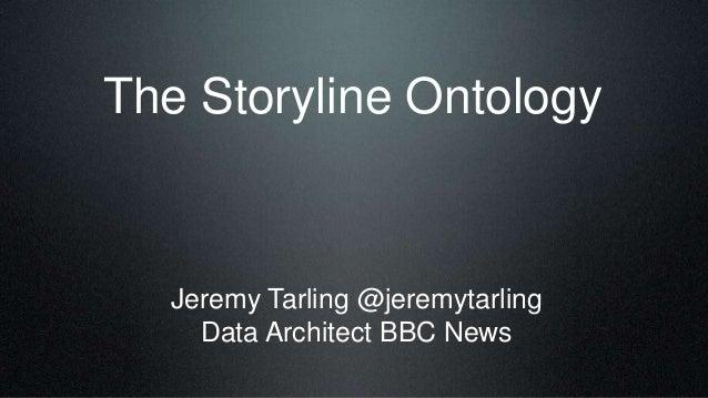 The Storyline Ontology Jeremy Tarling @jeremytarling Data Architect BBC News