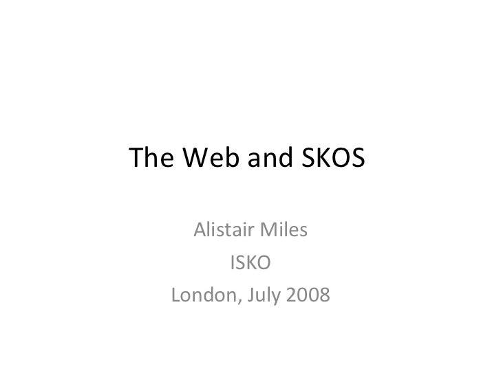The Web and SKOS  Alistair Miles ISKO London, July 2008
