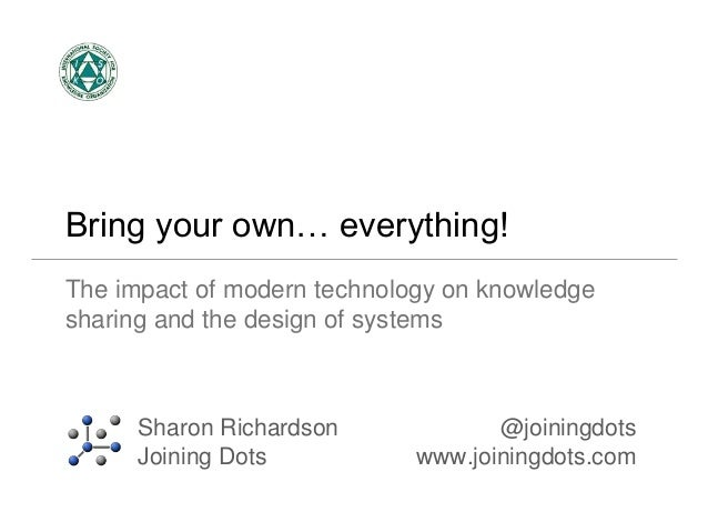 Bring your own… everything!  The impact of modern technology on knowledge  sharing and the design of systems  Sharon Richa...