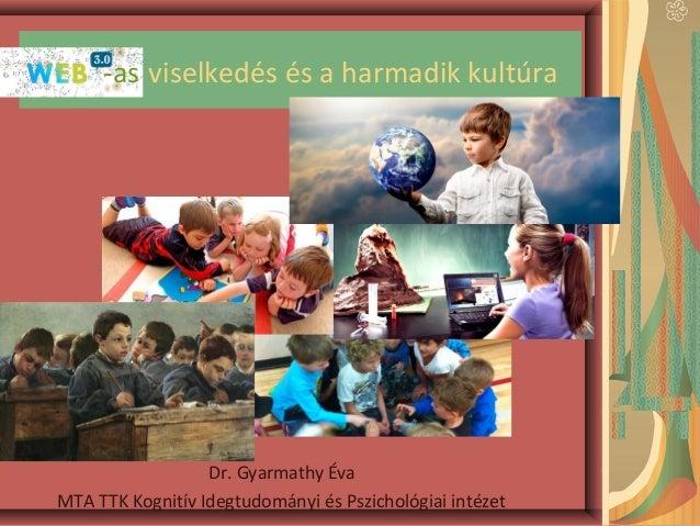 Web3.0 viselkedés és a harmadik kultúra Dr. Gyarmathy Éva MTA TTK Kognitív Idegtudományi és Pszichológiai intézet -as