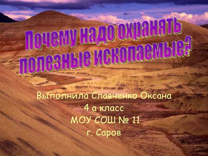 Выполнила Славченко Оксана 4 а класс МОУ СОШ № 11 г. Саров Почему надо охранять полезные ископаемые?