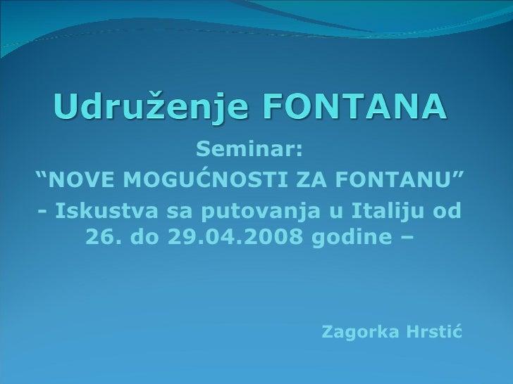 """Seminar: """" NOVE MOGUĆNOSTI ZA FONTANU"""" - Iskustva sa putovanja u Italiju od 26. do 29.04.2008 godine – Zagorka Hrstić"""