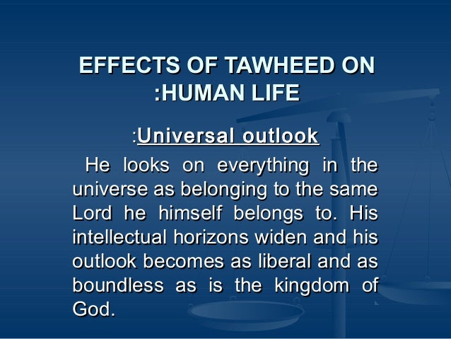 EFFECTS OF TAWHEED ON :HUMAN LIFE :Universal outlook He looks on everything in the universe as belonging to the same Lord ...