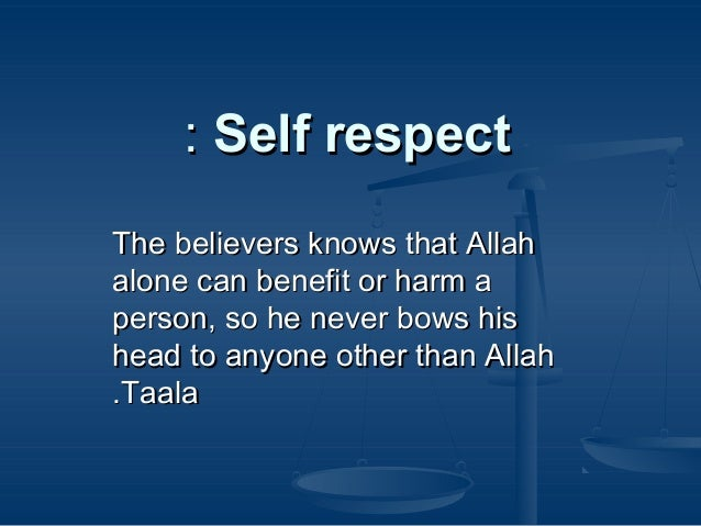 : Self respect The believers knows that Allah alone can benefit or harm a person, so he never bows his head to anyone othe...