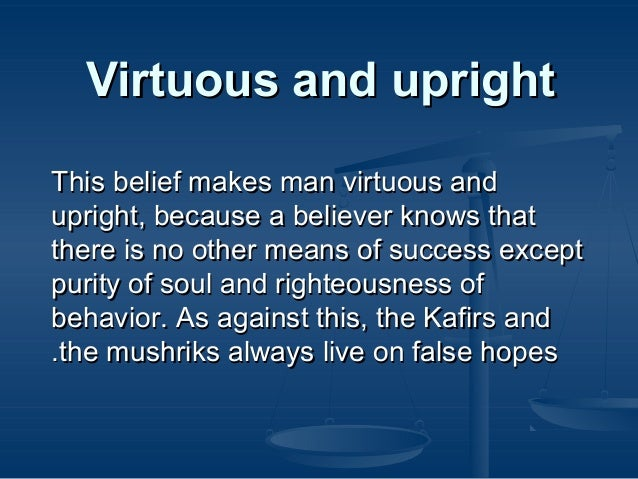 Virtuous and upright This belief makes man virtuous and upright, because a believer knows that there is no other means of ...