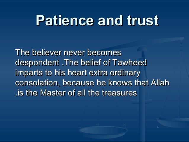 Patience and trust The believer never becomes despondent .The belief of Tawheed imparts to his heart extra ordinary consol...