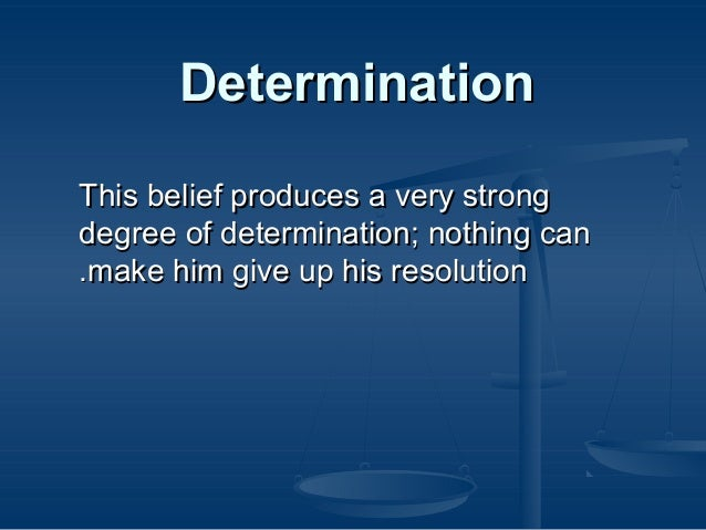 Determination This belief produces a very strong degree of determination; nothing can .make him give up his resolution