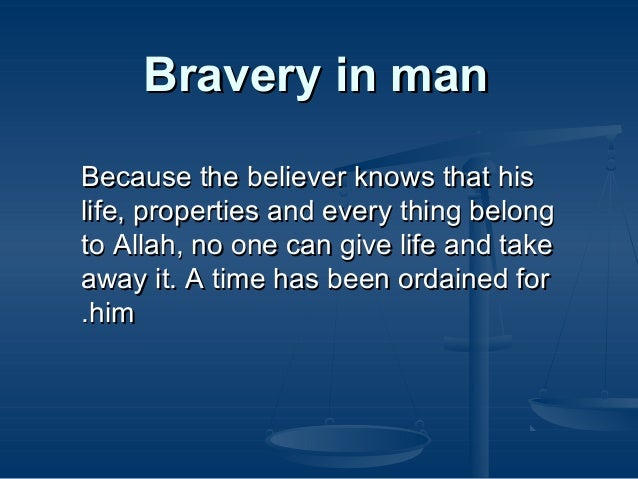 Bravery in man Because the believer knows that his life, properties and every thing belong to Allah, no one can give life ...