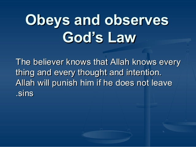 Obeys and observes God's Law The believer knows that Allah knows every thing and every thought and intention. Allah will p...