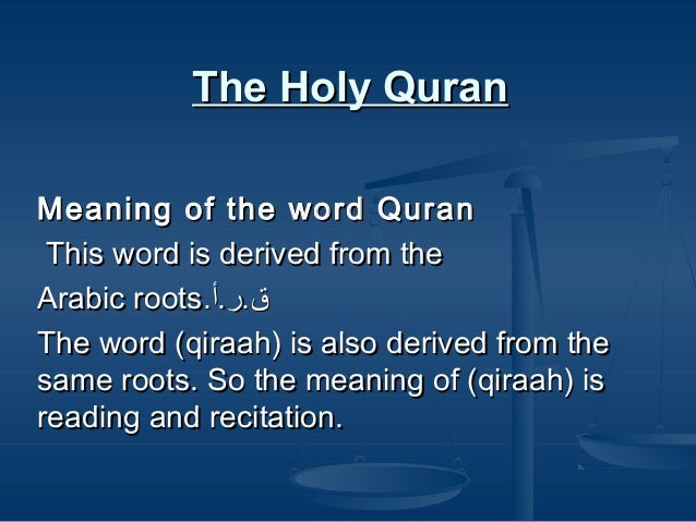 The Holy Quran Meaning of the word Quran This word is derived from the Arabic roots.ق.ر.أ The word (qiraah) is also deri...