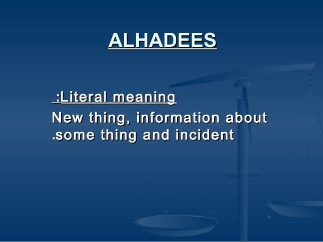 ALHADEES :Literal meaning New thing, information about .some thing and incident