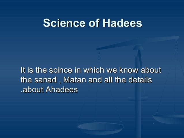 Science of Hadees  It is the scince in which we know about the sanad , Matan and all the details .about Ahadees